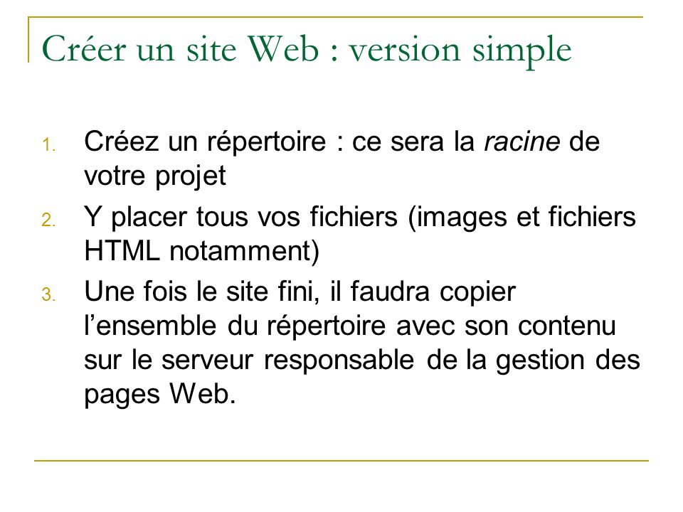 Créer un site Web : version simple 1. Créez un répertoire : ce sera la racine de votre projet 2. Y placer tous vos fichiers (images et fichiers HTML n