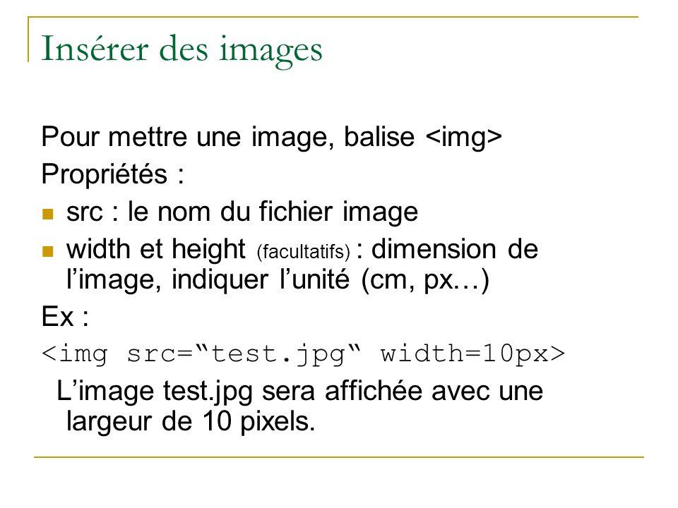Insérer des images Pour mettre une image, balise Propriétés : src : le nom du fichier image width et height (facultatifs) : dimension de limage, indiq
