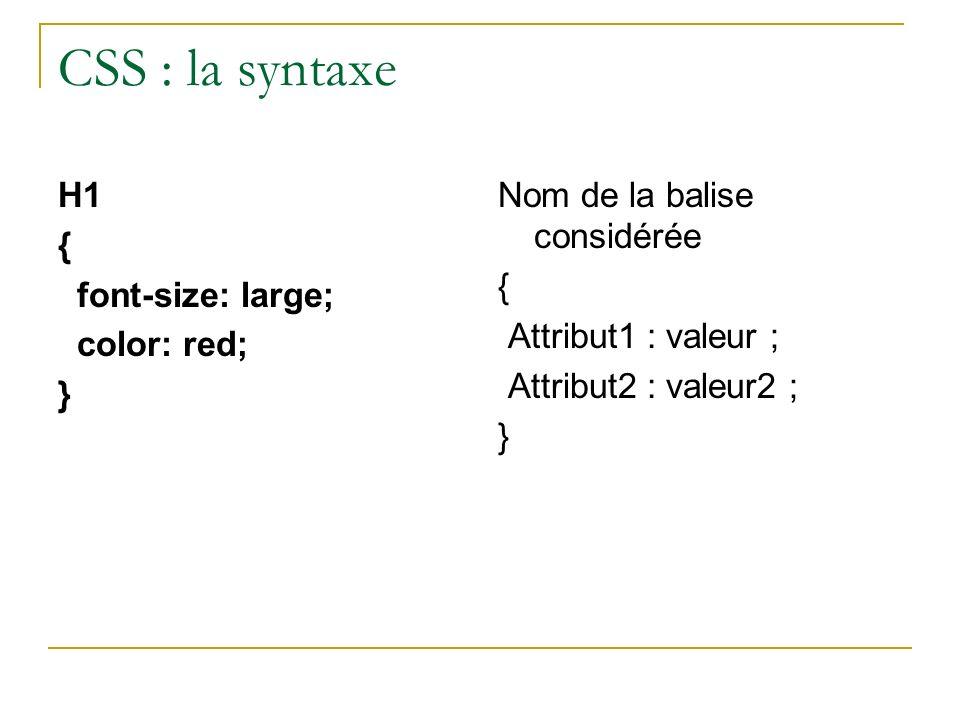 CSS : la syntaxe H1 { font-size: large; color: red; } Nom de la balise considérée { Attribut1 : valeur ; Attribut2 : valeur2 ; }