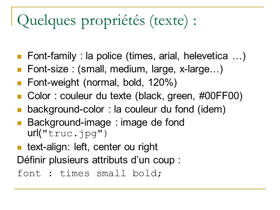 Quelques propriétés (texte) : Font-family : la police (times, arial, helevetica …) Font-size : (small, medium, large, x-large…) Font-weight (normal, b