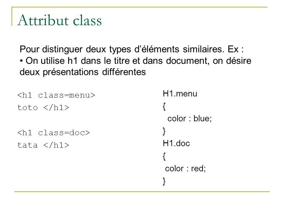 Attribut class toto tata H1.menu { color : blue; } H1.doc { color : red; } Pour distinguer deux types déléments similaires. Ex : On utilise h1 dans le