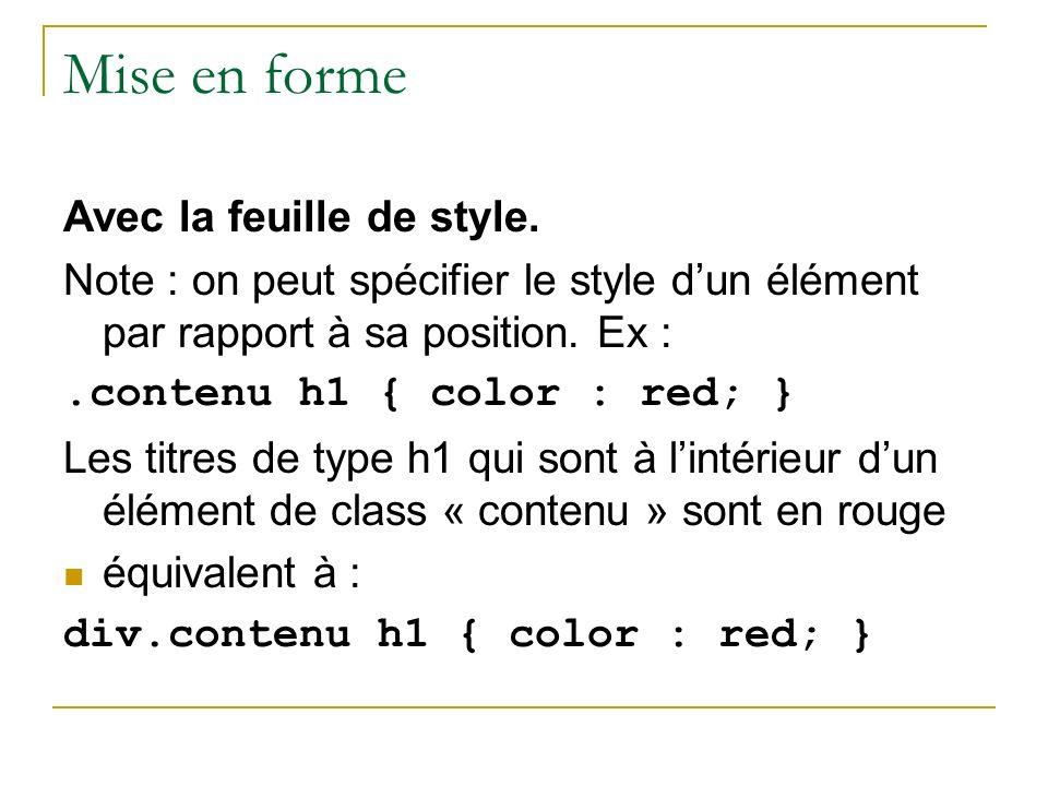 Mise en forme Avec la feuille de style. Note : on peut spécifier le style dun élément par rapport à sa position. Ex :.contenu h1 { color : red; } Les