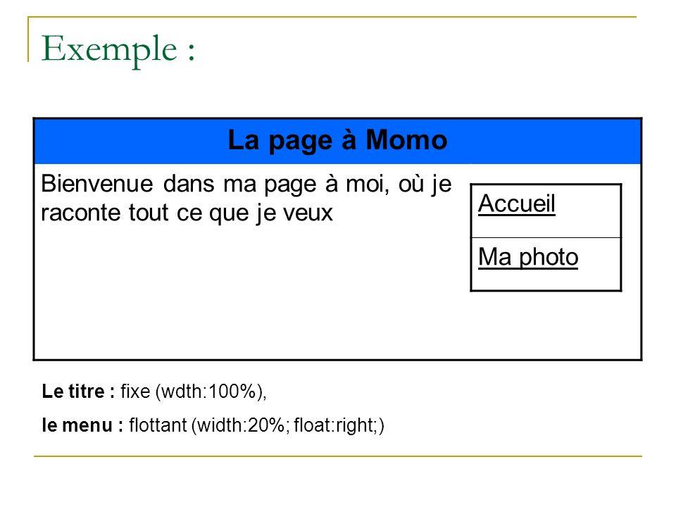 Exemple : La page à Momo Bienvenue dans ma page à moi, où je raconte tout ce que je veux Accueil Ma photo Le titre : fixe (wdth:100%), le menu : flott