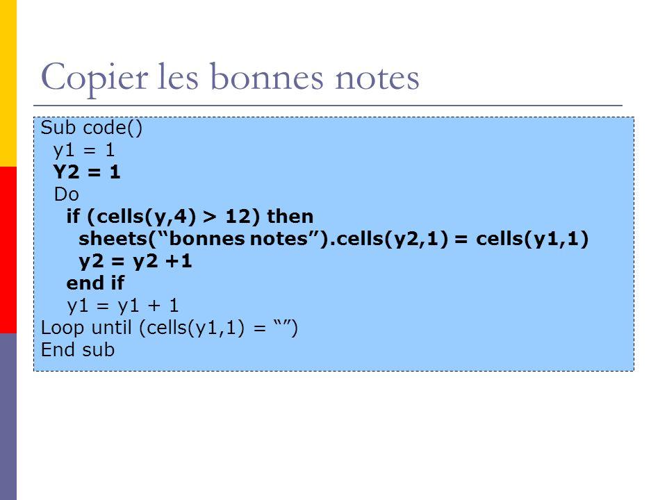 Copier les bonnes notes Sub code() y1 = 1 Y2 = 1 Do if (cells(y,4) > 12) then sheets(bonnes notes).cells(y2,1) = cells(y1,1) y2 = y2 +1 end if y1 = y1