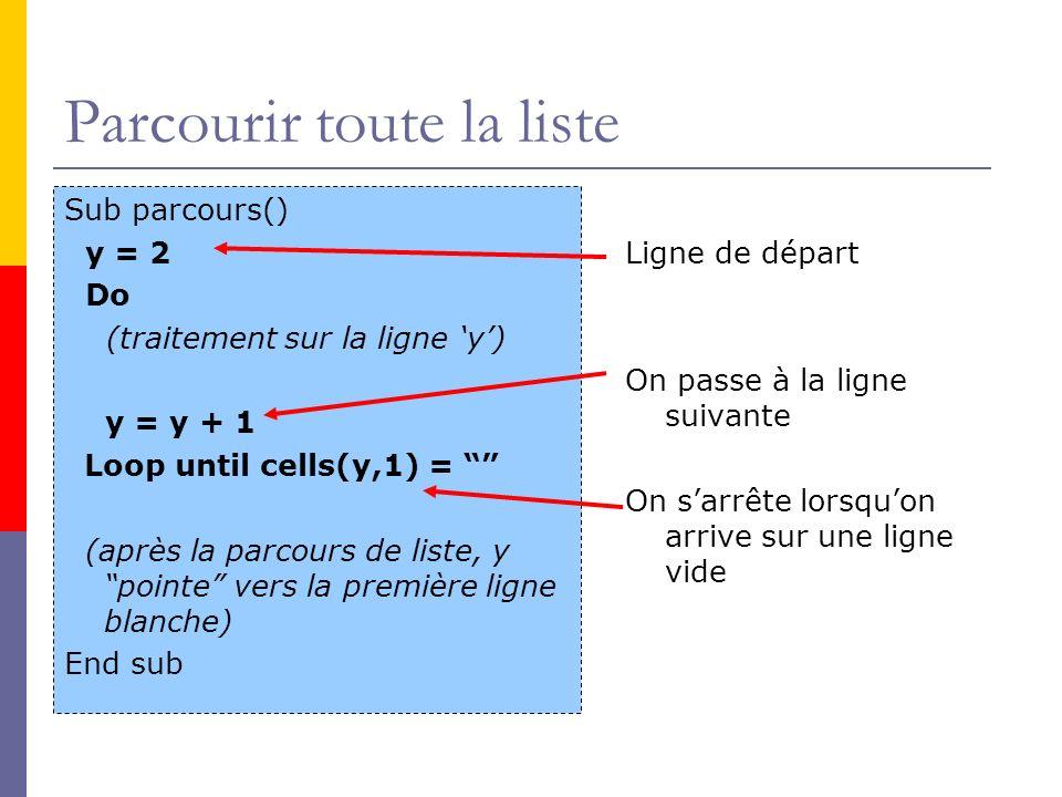 Parcourir toute la liste Sub parcours() y = 2 Do (traitement sur la ligne y) y = y + 1 Loop until cells(y,1) = (après la parcours de liste, y pointe v