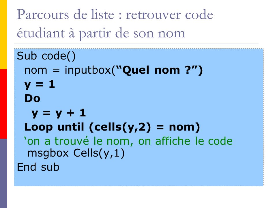 Recherche, sans dépasser Sub code() nom = inputbox(Quel nom ?) y = 1 Do y = y + 1 Loop until (cells(y,2) = nom) or (cells(y,1) = ) if (cells(y,1) = ) then msgbox Erreur .