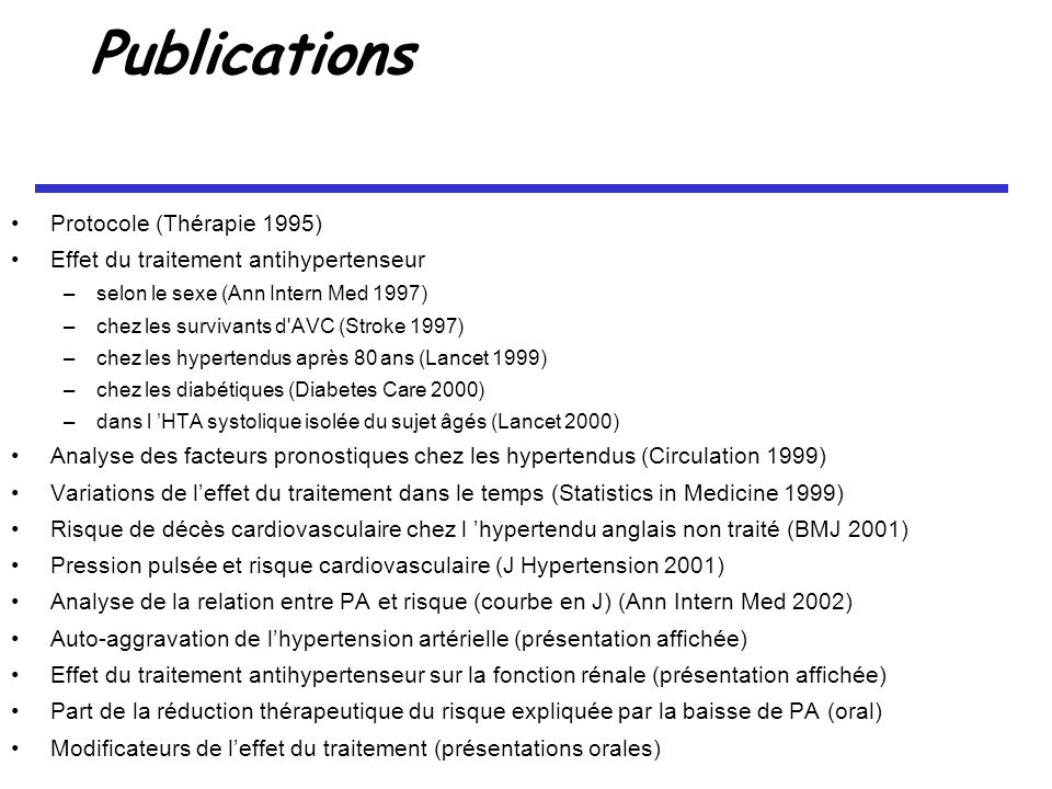 Publications Protocole (Thérapie 1995) Effet du traitement antihypertenseur –selon le sexe (Ann Intern Med 1997) –chez les survivants d AVC (Stroke 1997) –chez les hypertendus après 80 ans (Lancet 1999) –chez les diabétiques (Diabetes Care 2000) –dans l HTA systolique isolée du sujet âgés (Lancet 2000) Analyse des facteurs pronostiques chez les hypertendus (Circulation 1999) Variations de leffet du traitement dans le temps (Statistics in Medicine 1999) Risque de décès cardiovasculaire chez l hypertendu anglais non traité (BMJ 2001) Pression pulsée et risque cardiovasculaire (J Hypertension 2001) Analyse de la relation entre PA et risque (courbe en J) (Ann Intern Med 2002) Auto-aggravation de lhypertension artérielle (présentation affichée) Effet du traitement antihypertenseur sur la fonction rénale (présentation affichée) Part de la réduction thérapeutique du risque expliquée par la baisse de PA (oral) Modificateurs de leffet du traitement (présentations orales)