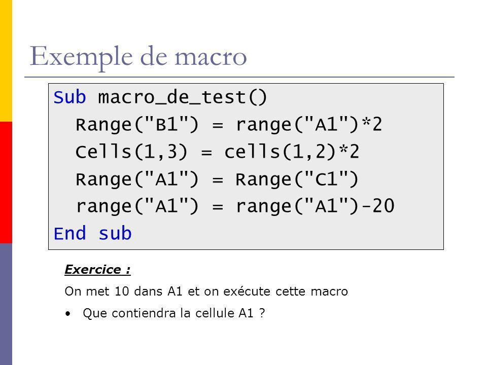 Exemple de macro Sub macro_de_test() Range( B1 ) = range( A1 )*2 Cells(1,3) = cells(1,2)*2 Range( A1 ) = Range( C1 ) range( A1 ) = range( A1 )-20 End sub Exercice : On met 10 dans A1 et on exécute cette macro Que contiendra la cellule A1 ?