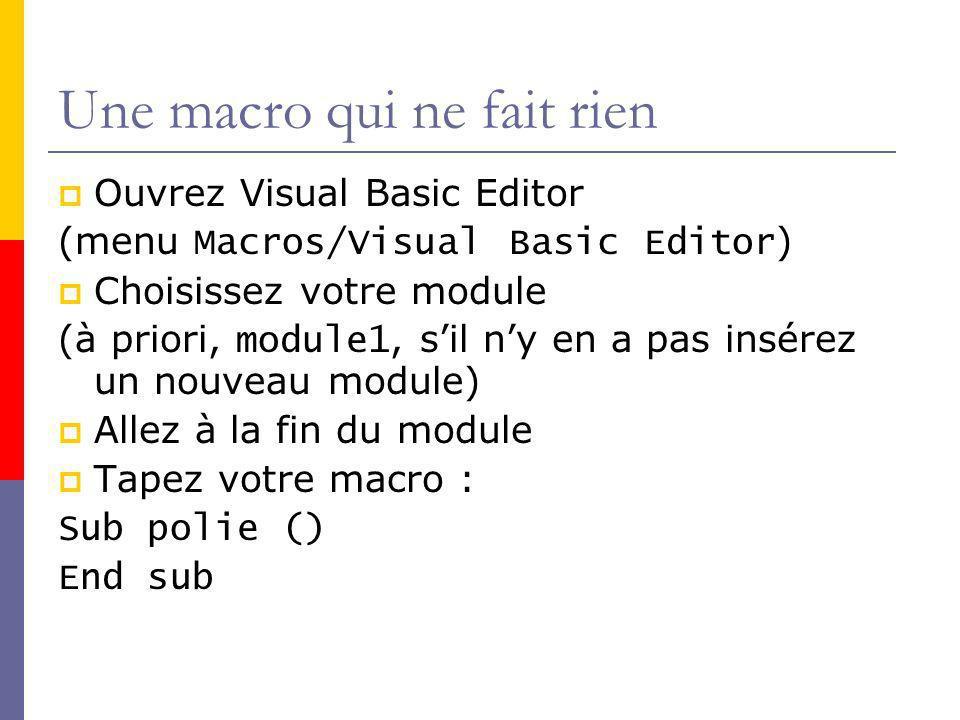 Une macro qui ne fait rien Ouvrez Visual Basic Editor (menu Macros/Visual Basic Editor ) Choisissez votre module (à priori, module1, sil ny en a pas insérez un nouveau module) Allez à la fin du module Tapez votre macro : Sub polie () End sub