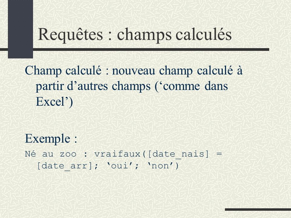 Requêtes : champs calculés Champ calculé : nouveau champ calculé à partir dautres champs (comme dans Excel) Exemple : Né au zoo : vraifaux([date_nais]