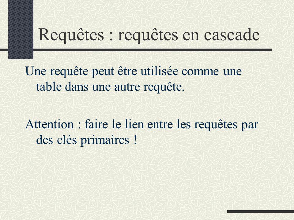 Requêtes : requêtes en cascade Une requête peut être utilisée comme une table dans une autre requête. Attention : faire le lien entre les requêtes par