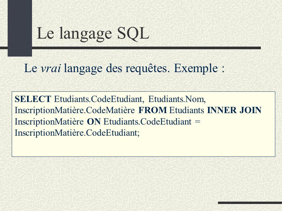 Le langage SQL Le vrai langage des requêtes. Exemple : SELECT Etudiants.CodeEtudiant, Etudiants.Nom, InscriptionMatière.CodeMatière FROM Etudiants INN