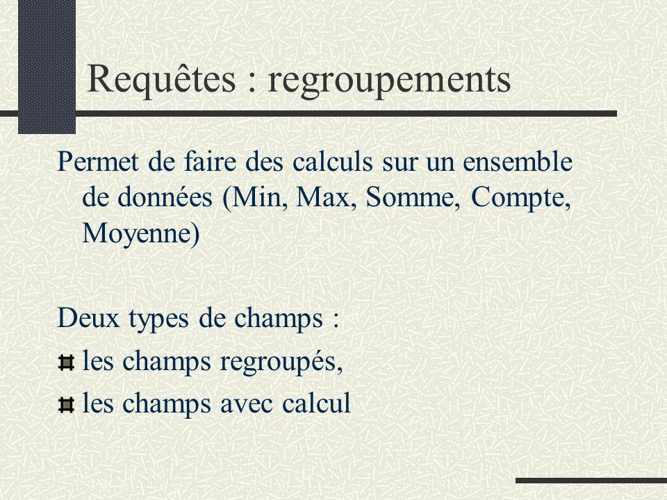 Requêtes : regroupements Permet de faire des calculs sur un ensemble de données (Min, Max, Somme, Compte, Moyenne) Deux types de champs : les champs regroupés, les champs avec calcul