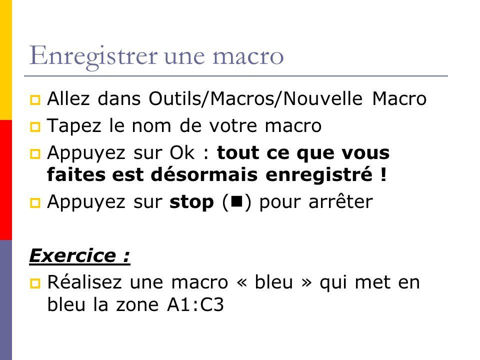 Exécuter une macro Allez dans Outils/Macro/Macros Choisissez votre macro Appuyez sur exécuter Exercice : Effacez la zone A1:C3 Exécutez votre macro