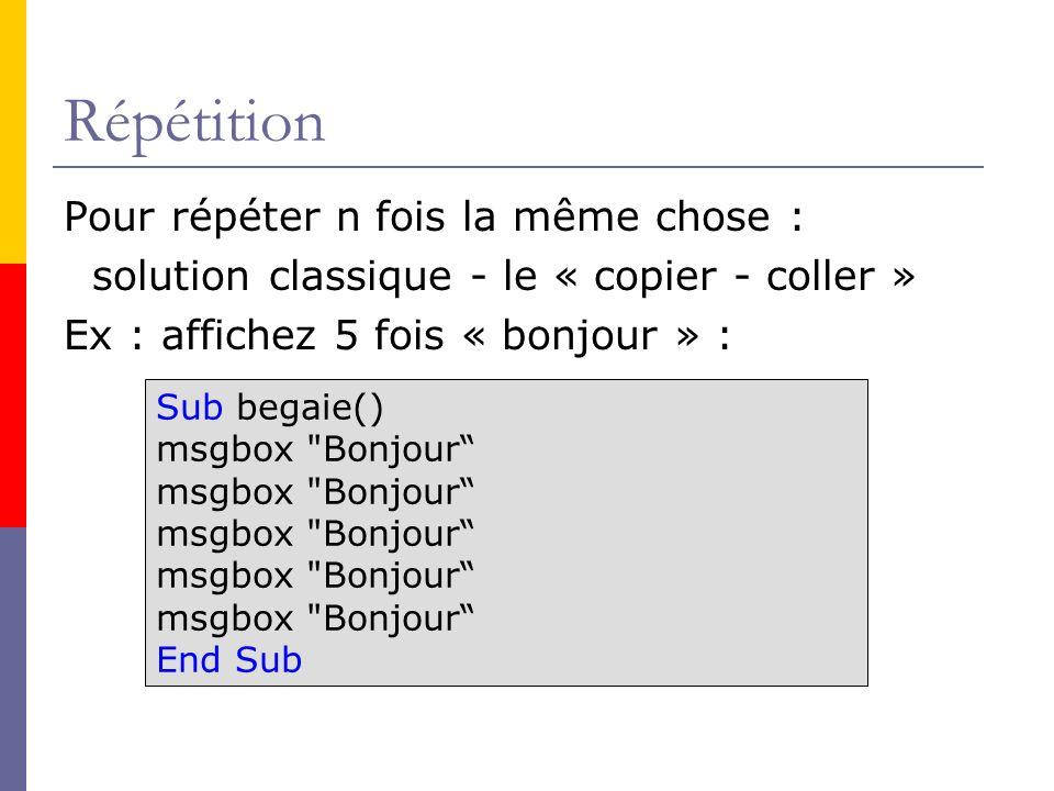 Répétition Pour répéter n fois la même chose : solution classique - le « copier - coller » Ex : affichez 5 fois « bonjour » : Sub begaie() msgbox