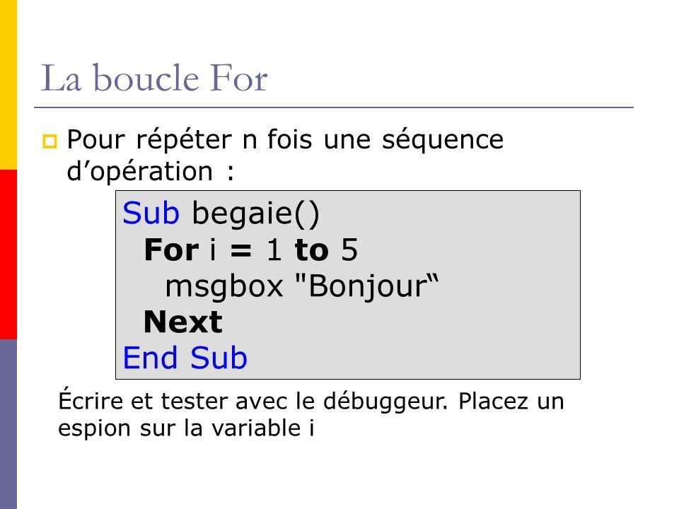 La boucle For Pour répéter n fois une séquence dopération : Sub begaie() For i = 1 to 5 msgbox
