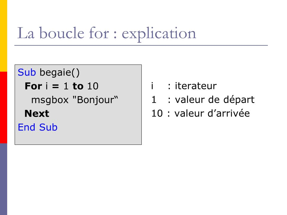 La boucle for : explication Sub begaie() For i = 1 to 10 msgbox