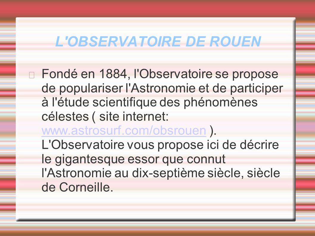 L'OBSERVATOIRE DE ROUEN Fondé en 1884, l'Observatoire se propose de populariser l'Astronomie et de participer à l'étude scientifique des phénomènes cé