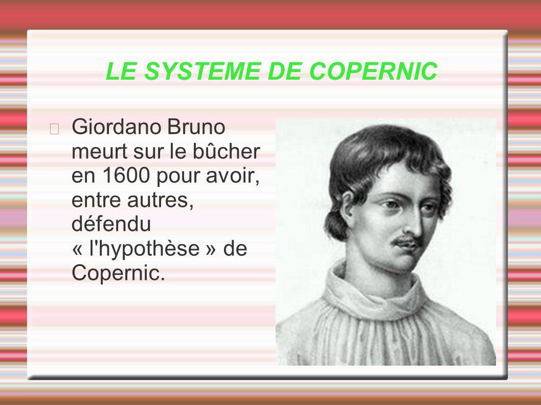 LE SYSTEME DE COPERNIC Giordano Bruno meurt sur le bûcher en 1600 pour avoir, entre autres, défendu « l'hypothèse » de Copernic.
