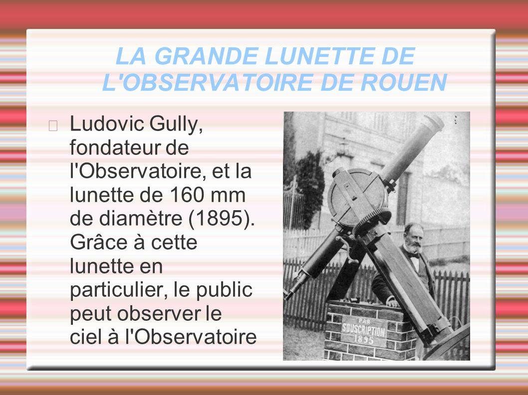 LA GRANDE LUNETTE DE L'OBSERVATOIRE DE ROUEN Ludovic Gully, fondateur de l'Observatoire, et la lunette de 160 mm de diamètre (1895). Grâce à cette lun