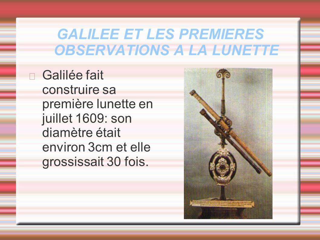 GALILEE ET LES PREMIERES OBSERVATIONS A LA LUNETTE Galilée fait construire sa première lunette en juillet 1609: son diamètre était environ 3cm et elle