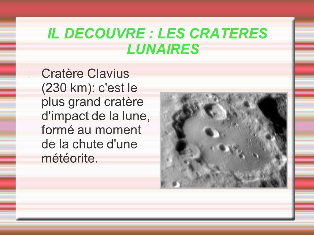 IL DECOUVRE : LES CRATERES LUNAIRES Cratère Clavius (230 km): c'est le plus grand cratère d'impact de la lune, formé au moment de la chute d'une météo