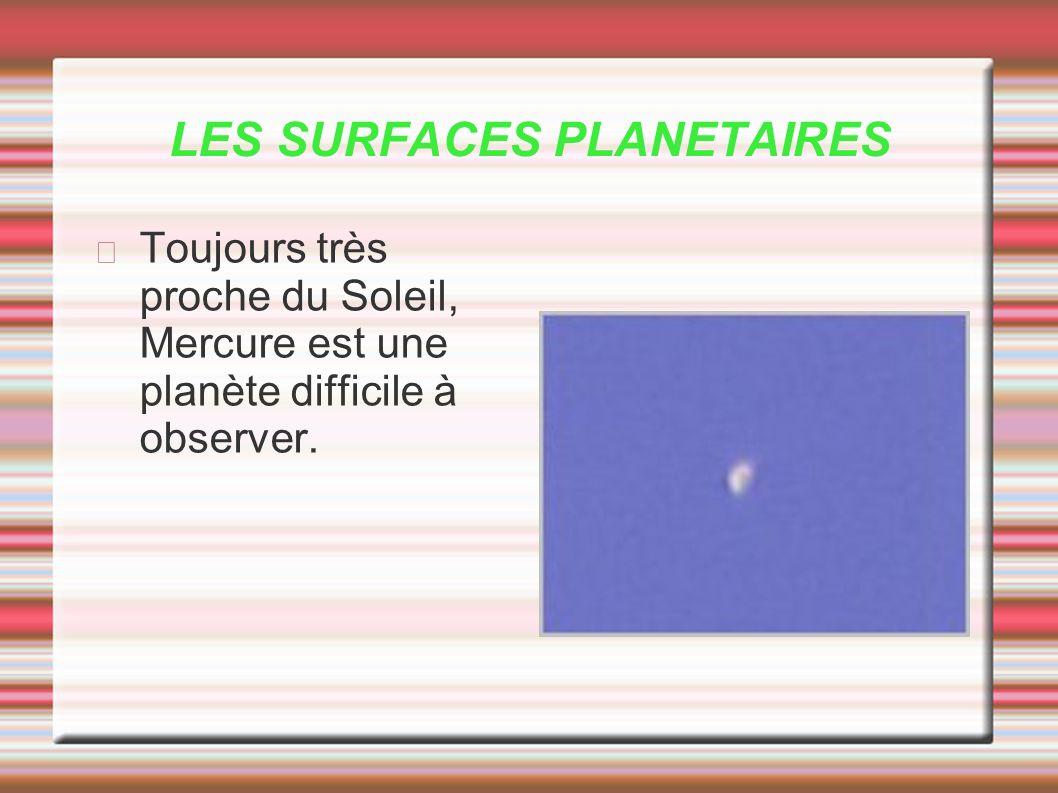 LES SURFACES PLANETAIRES Toujours très proche du Soleil, Mercure est une planète difficile à observer.