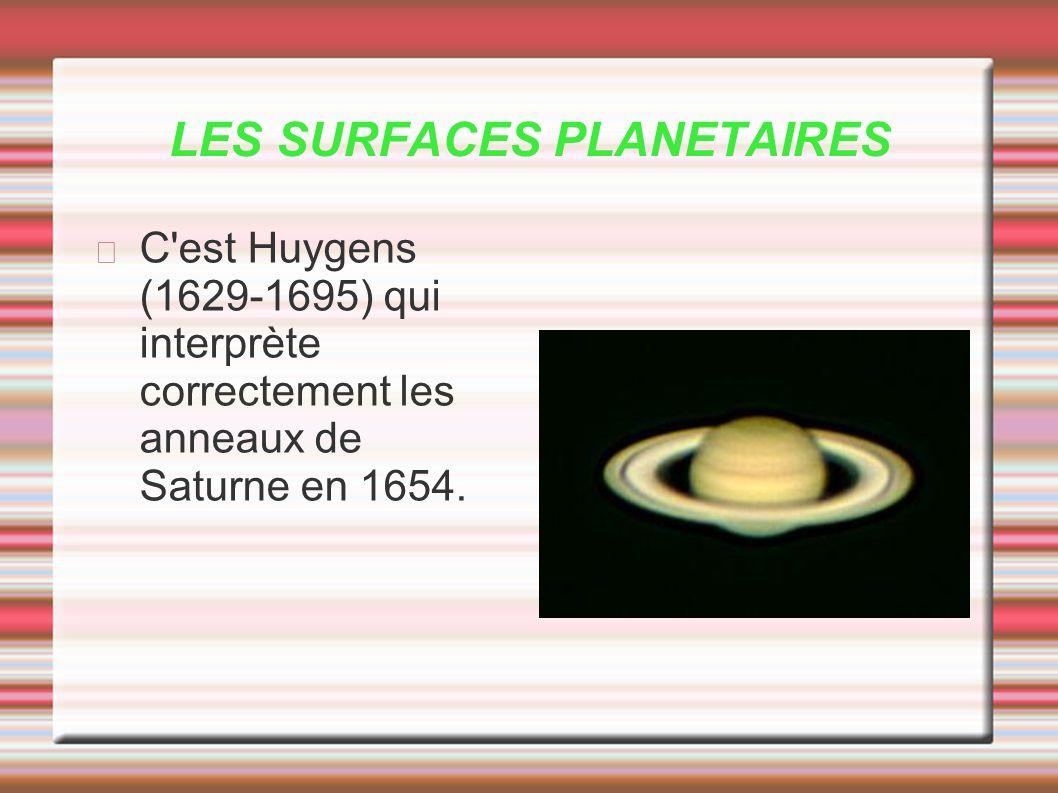 LES SURFACES PLANETAIRES C'est Huygens (1629-1695) qui interprète correctement les anneaux de Saturne en 1654.
