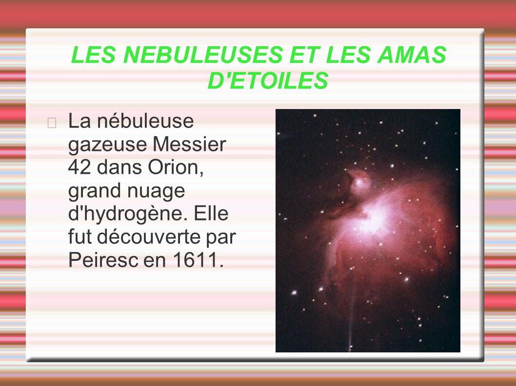 LES NEBULEUSES ET LES AMAS D'ETOILES La nébuleuse gazeuse Messier 42 dans Orion, grand nuage d'hydrogène. Elle fut découverte par Peiresc en 1611.