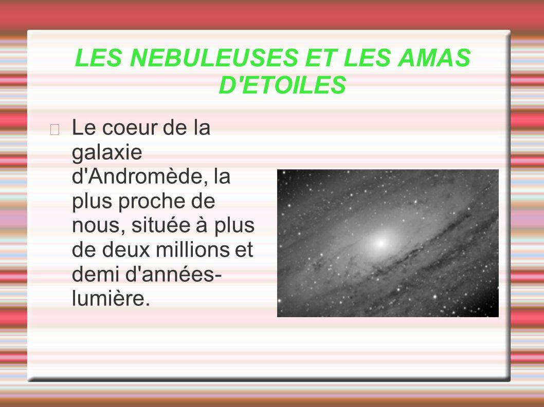 LES NEBULEUSES ET LES AMAS D'ETOILES Le coeur de la galaxie d'Andromède, la plus proche de nous, située à plus de deux millions et demi d'années- lumi