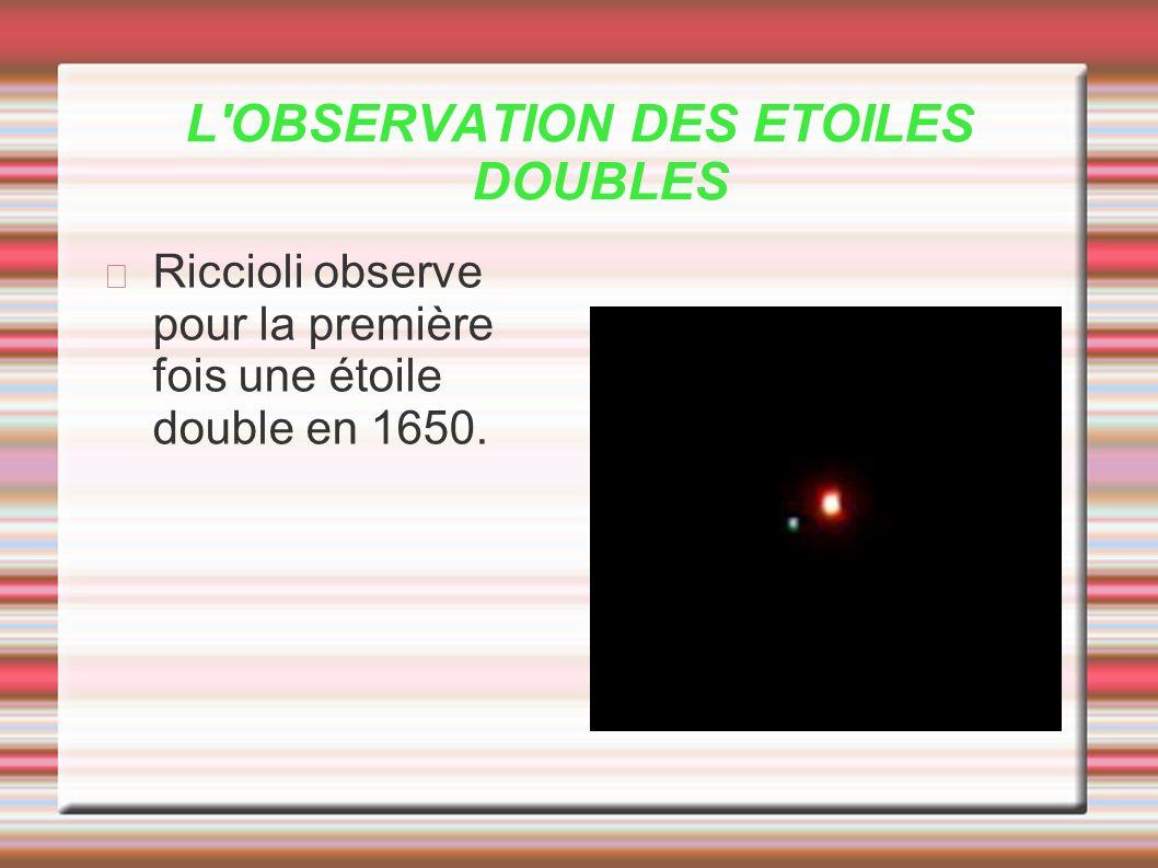 L'OBSERVATION DES ETOILES DOUBLES Riccioli observe pour la première fois une étoile double en 1650.