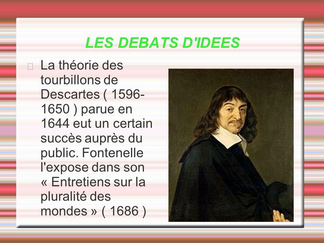 LES DEBATS D'IDEES La théorie des tourbillons de Descartes ( 1596- 1650 ) parue en 1644 eut un certain succès auprès du public. Fontenelle l'expose da
