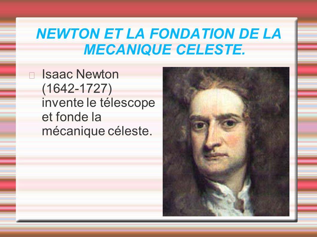 NEWTON ET LA FONDATION DE LA MECANIQUE CELESTE. Isaac Newton (1642-1727) invente le télescope et fonde la mécanique céleste.