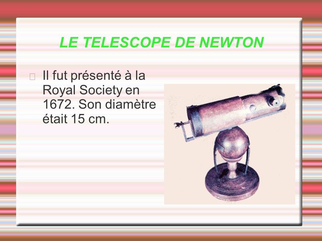 LE TELESCOPE DE NEWTON Il fut présenté à la Royal Society en 1672. Son diamètre était 15 cm.