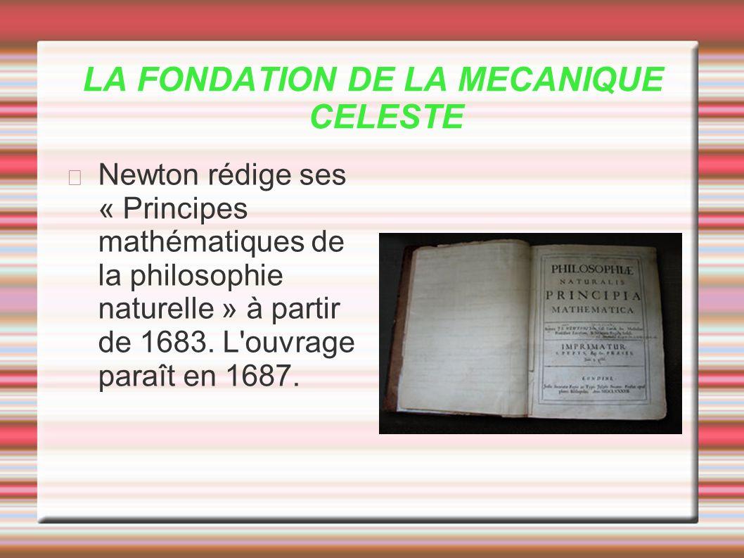 LA FONDATION DE LA MECANIQUE CELESTE Newton rédige ses « Principes mathématiques de la philosophie naturelle » à partir de 1683. L'ouvrage paraît en 1