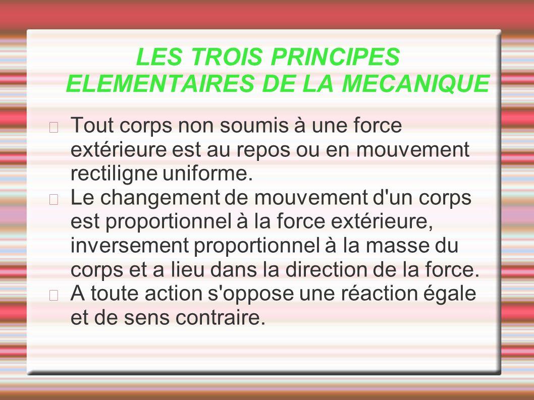 LES TROIS PRINCIPES ELEMENTAIRES DE LA MECANIQUE Tout corps non soumis à une force extérieure est au repos ou en mouvement rectiligne uniforme. Le cha