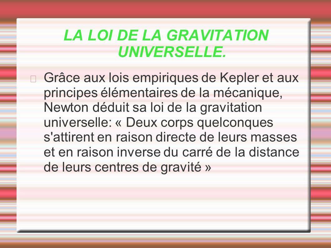 LA LOI DE LA GRAVITATION UNIVERSELLE. Grâce aux lois empiriques de Kepler et aux principes élémentaires de la mécanique, Newton déduit sa loi de la gr