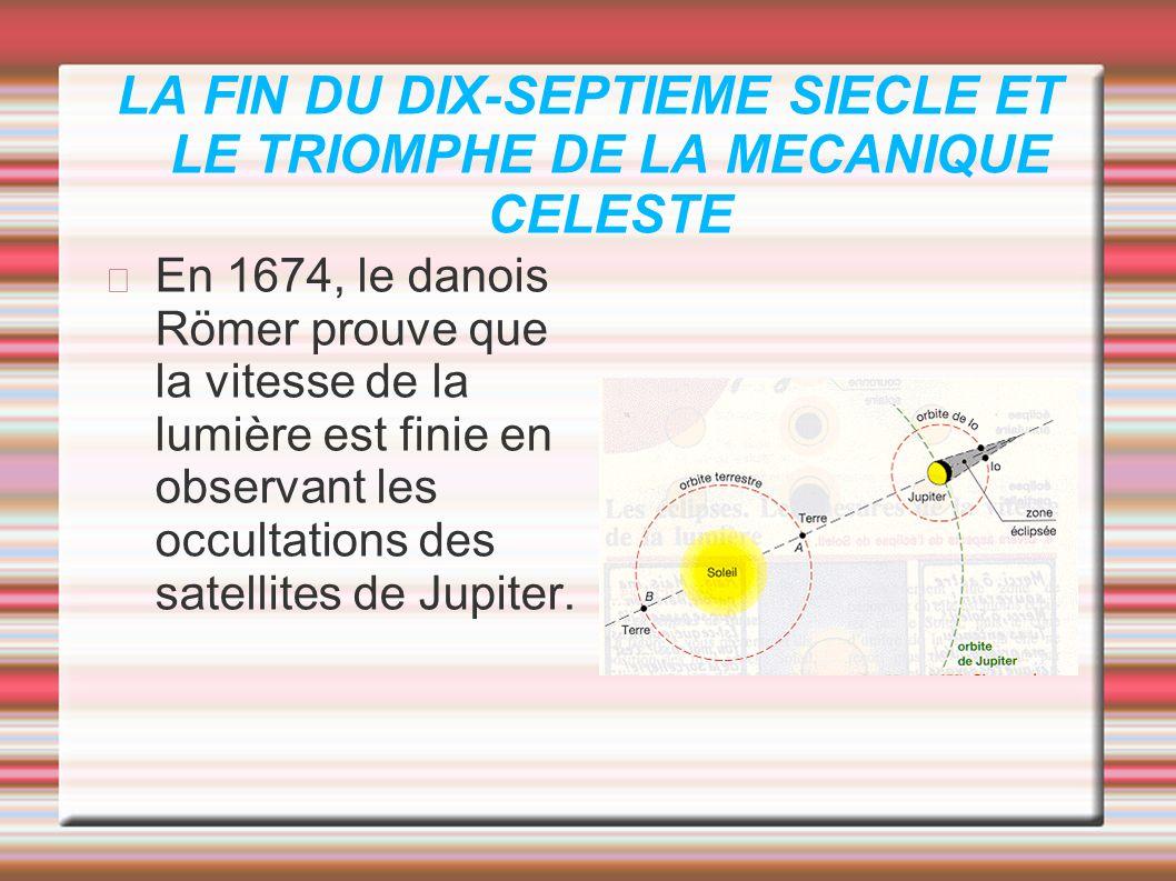 LA FIN DU DIX-SEPTIEME SIECLE ET LE TRIOMPHE DE LA MECANIQUE CELESTE En 1674, le danois Römer prouve que la vitesse de la lumière est finie en observa