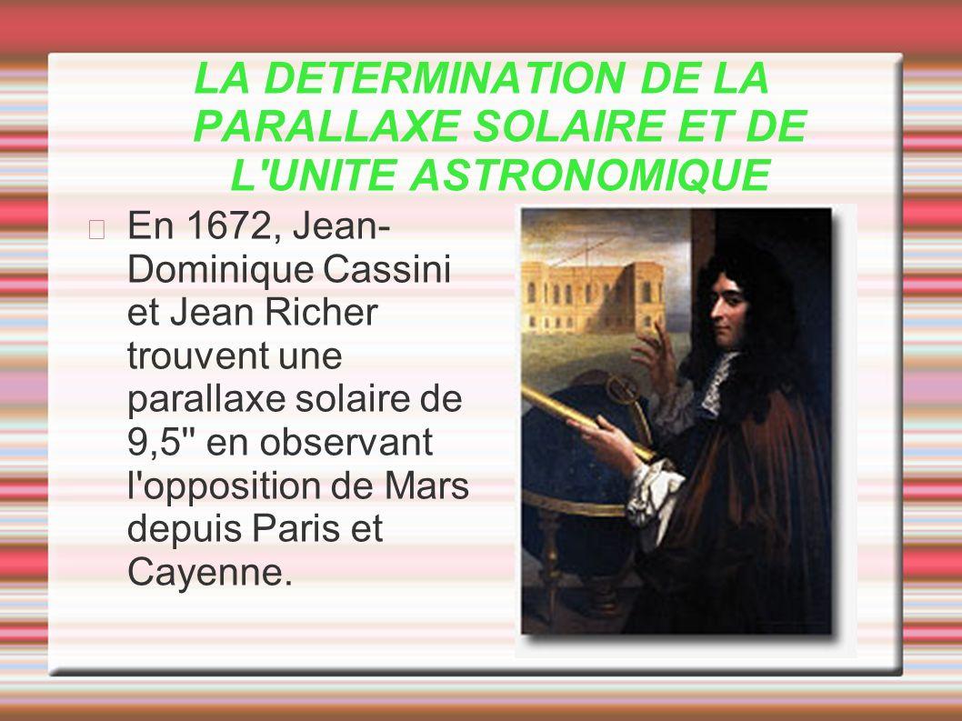 LA DETERMINATION DE LA PARALLAXE SOLAIRE ET DE L'UNITE ASTRONOMIQUE En 1672, Jean- Dominique Cassini et Jean Richer trouvent une parallaxe solaire de