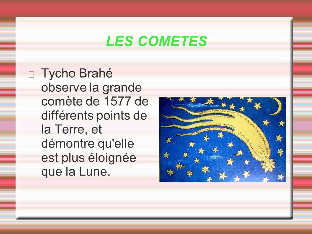 LES COMETES Tycho Brahé observe la grande comète de 1577 de différents points de la Terre, et démontre qu'elle est plus éloignée que la Lune.