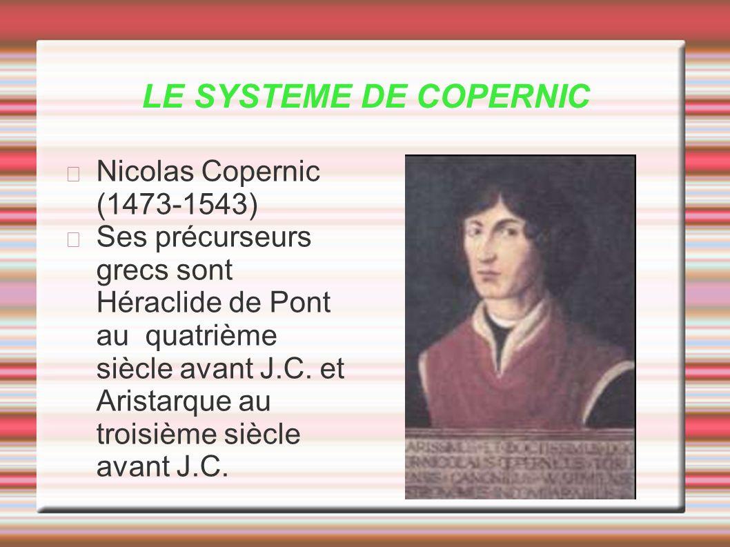 LE SYSTEME DE COPERNIC Nicolas Copernic (1473-1543) Ses précurseurs grecs sont Héraclide de Pont au quatrième siècle avant J.C. et Aristarque au trois
