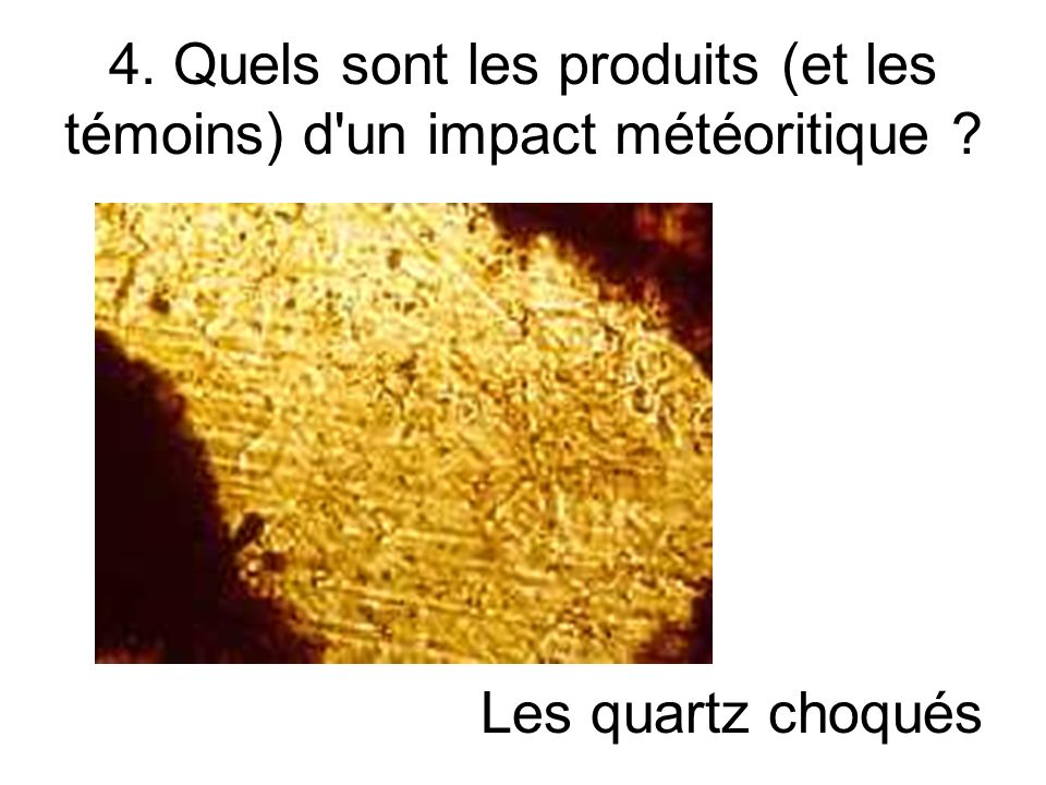 4. Quels sont les produits (et les témoins) d'un impact météoritique ? Les quartz choqués