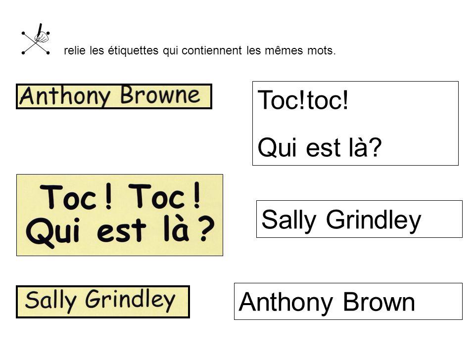 Toc!toc! Qui est là? Sally Grindley Anthony Brown d relie les étiquettes qui contiennent les mêmes mots.