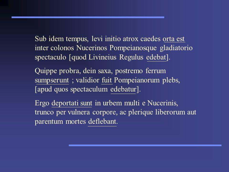 Sub idem tempus, levi initio atrox caedes orta est inter colonos Nucerinos Pompeianosque gladiatorio spectaculo [quod Livineius Regulus edebat]. Quipp