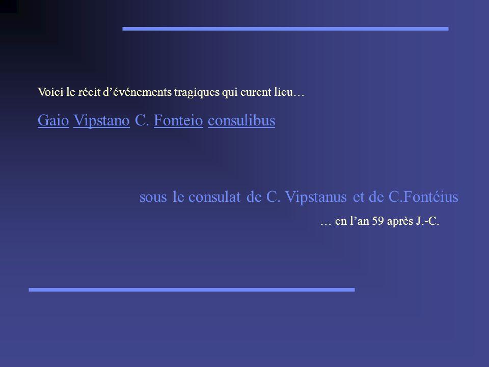 Voici le récit dévénements tragiques qui eurent lieu… GaioGaio Vipstano C. Fonteio consulibusVipstanoFonteioconsulibus sous le consulat de C. Vipstanu