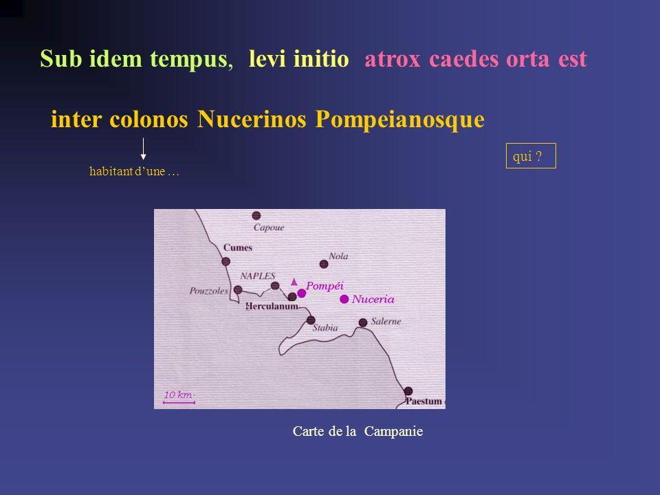 inter colonos Nucerinos Pompeianosque habitant dune … qui ? Sub idem tempus,levi initioatrox caedes orta est Carte de laCampanie