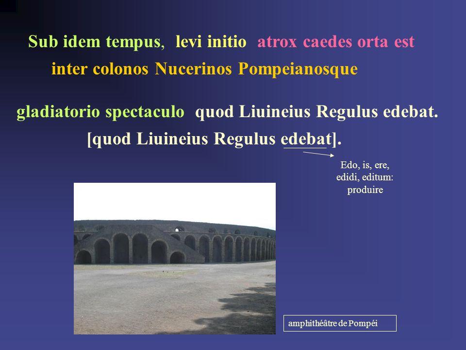 Sub idem tempus, leui initio, atrox caedes orta est inter colonos Nucerinos Pompeianosque gladiatorio spectaculo, quod Liuineius Regulus edebat.