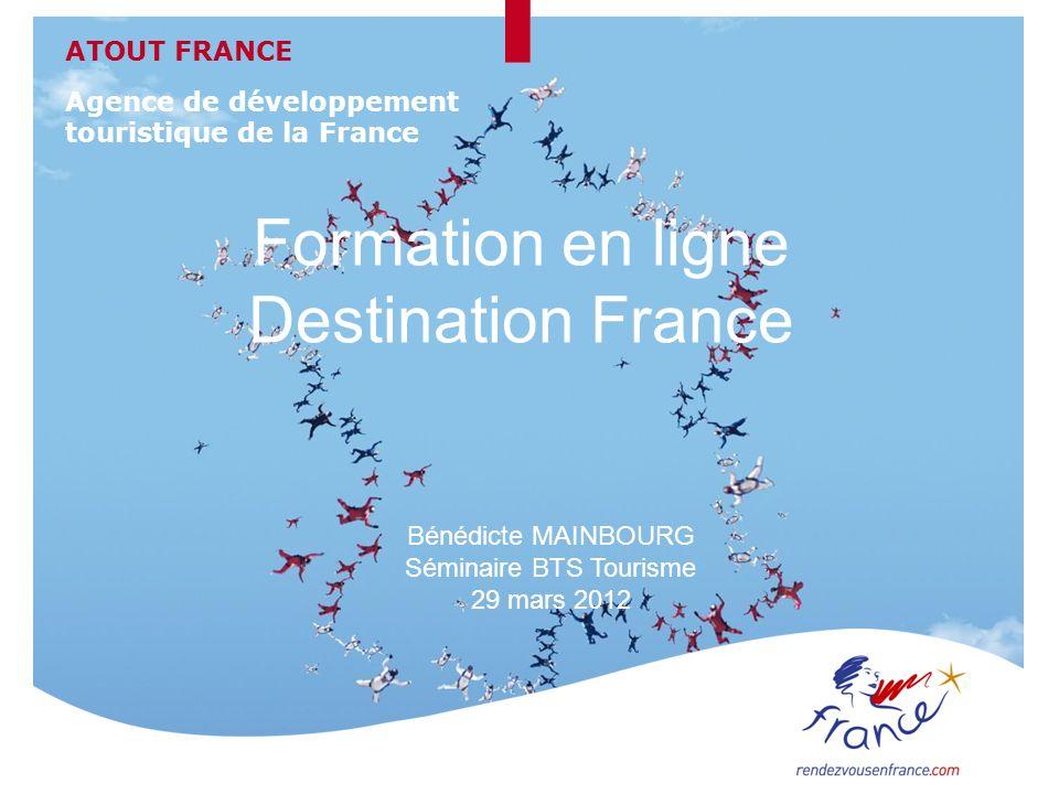 Formation en ligne Destination France Bénédicte MAINBOURG Séminaire BTS Tourisme 29 mars 2012 ATOUT FRANCE Agence de développement touristique de la F