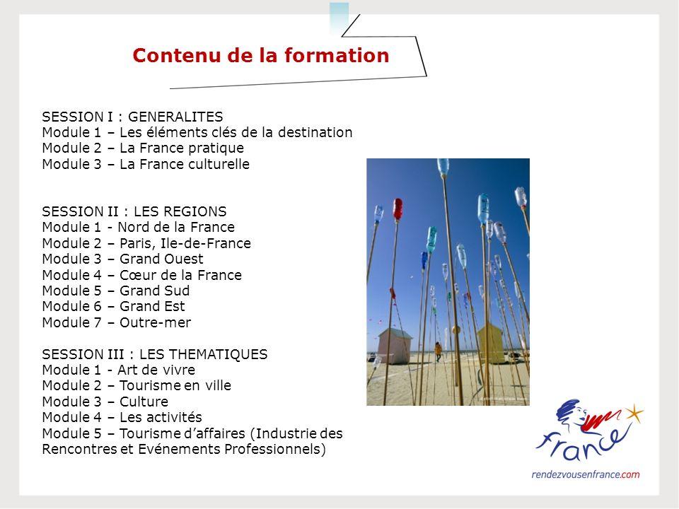 Contenu de la formation SESSION I : GENERALITES Module 1 – Les éléments clés de la destination Module 2 – La France pratique Module 3 – La France culturelle SESSION II : LES REGIONS Module 1 - Nord de la France Module 2 – Paris, Ile-de-France Module 3 – Grand Ouest Module 4 – Cœur de la France Module 5 – Grand Sud Module 6 – Grand Est Module 7 – Outre-mer SESSION III : LES THEMATIQUES Module 1 - Art de vivre Module 2 – Tourisme en ville Module 3 – Culture Module 4 – Les activités Module 5 – Tourisme daffaires (Industrie des Rencontres et Evénements Professionnels)