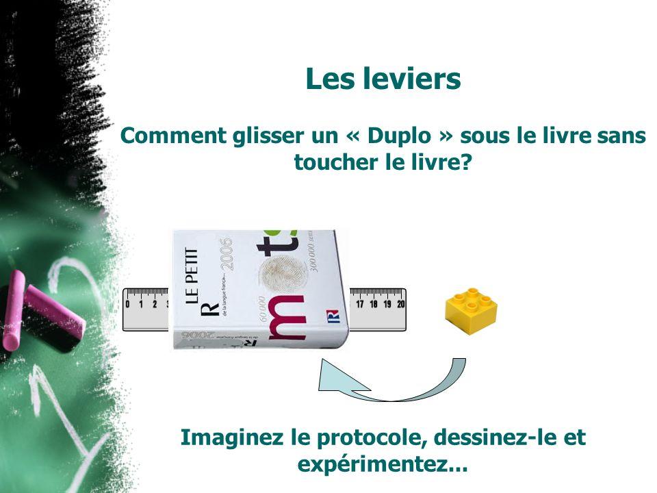 Les leviers Comment glisser un « Duplo » sous le livre sans toucher le livre? Imaginez le protocole, dessinez-le et expérimentez...
